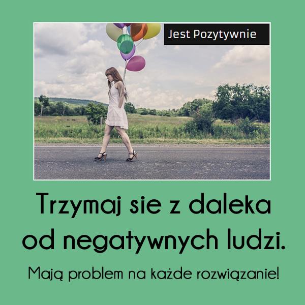 Trzymaj się z daleka od negatywnych ludzi...