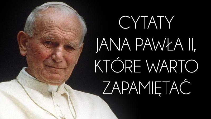 Cytaty Jana Pawła II, które zna cały świat